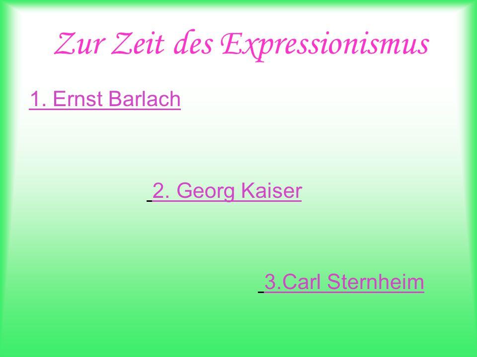 Zur Zeit des Expressionismus 1. Ernst Barlach 2. Georg Kaiser 3.Carl Sternheim