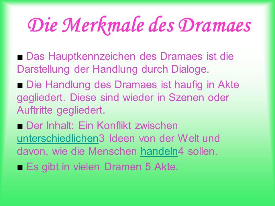Die Merkmale des Dramaes Das Hauptkennzeichen des Dramaes ist die Darstellung der Handlung durch Dialoge. Die Handlung des Dramaes ist haufig in Akte