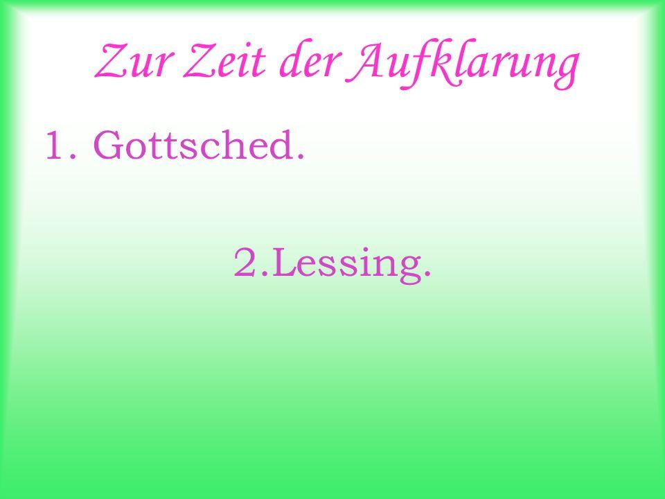 Zur Zeit der Aufklarung 1. Gottsched. 2.Lessing.