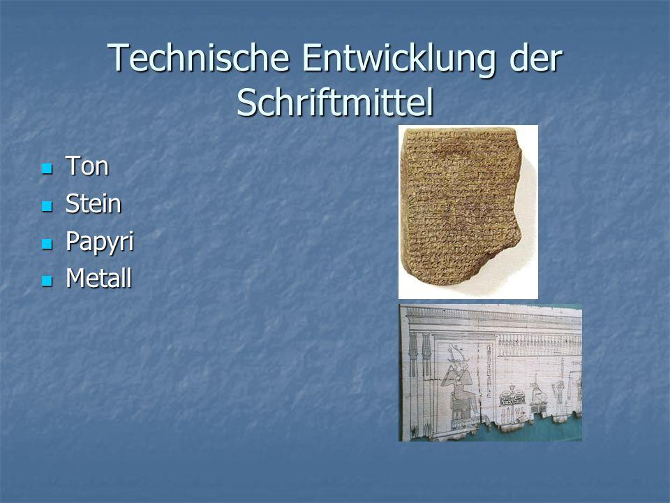 Technische Entwicklung der Schriftmittel Ton Ton Stein Stein Papyri Papyri Metall Metall