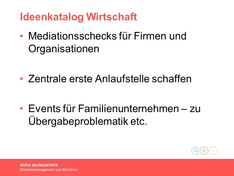 Ideenkatalog Wirtschaft Mediationsschecks für Firmen und Organisationen Zentrale erste Anlaufstelle schaffen Events für Familienunternehmen – zu Übergabeproblematik etc.