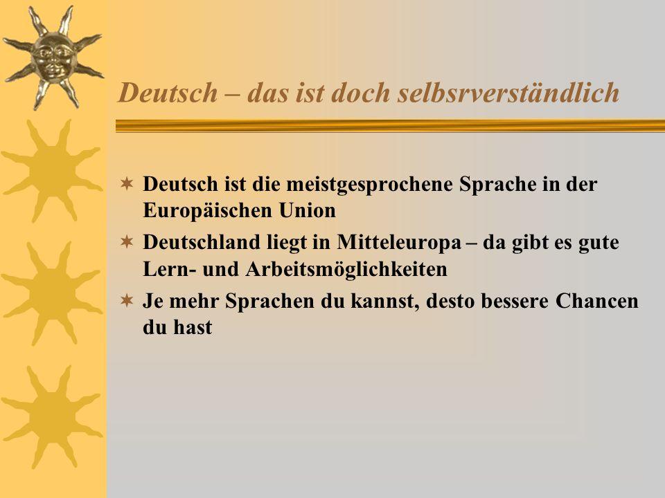 Deutsch – das ist doch selbsrverständlich Deutsch ist die meistgesprochene Sprache in der Europäischen Union Deutschland liegt in Mitteleuropa – da gibt es gute Lern- und Arbeitsmöglichkeiten Je mehr Sprachen du kannst, desto bessere Chancen du hast