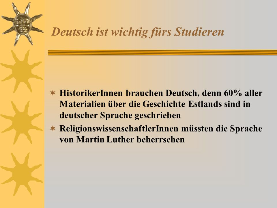 Deutsch ist wichtig fürs Studieren HistorikerInnen brauchen Deutsch, denn 60% aller Materialien über die Geschichte Estlands sind in deutscher Sprache geschrieben ReligionswissenschaftlerInnen müssten die Sprache von Martin Luther beherrschen