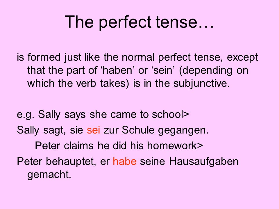The perfect tense… is formed just like the normal perfect tense, except that the part of haben or sein (depending on which the verb takes) is in the s