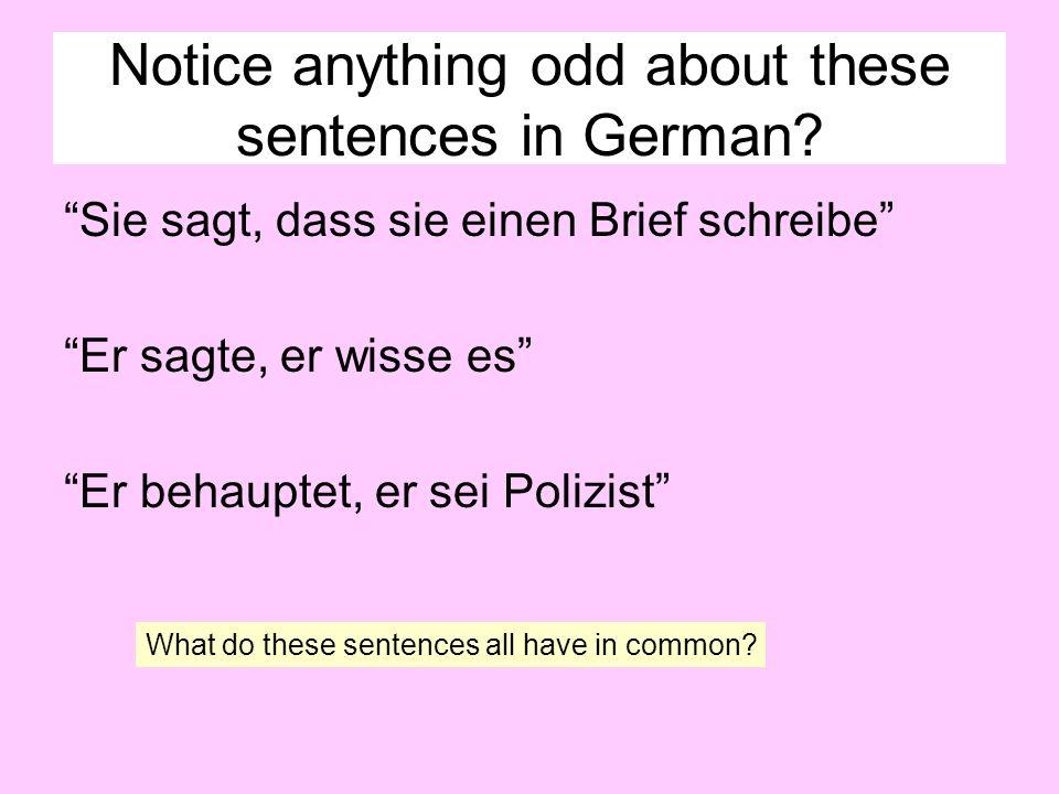 Notice anything odd about these sentences in German? Sie sagt, dass sie einen Brief schreibe Er sagte, er wisse es Er behauptet, er sei Polizist What