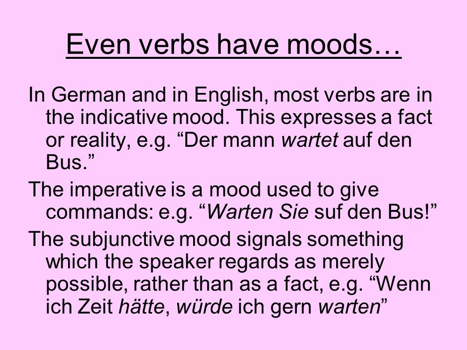 Even verbs have moods… In German and in English, most verbs are in the indicative mood. This expresses a fact or reality, e.g. Der mann wartet auf den