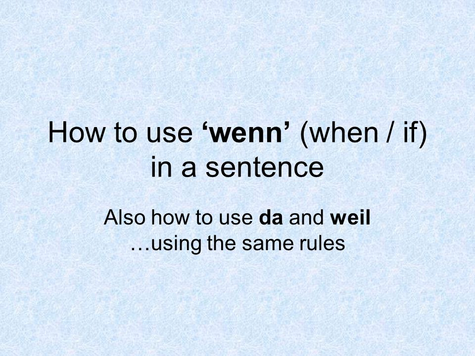 How to use wenn (when / if) in a sentence Also how to use da and weil …using the same rules