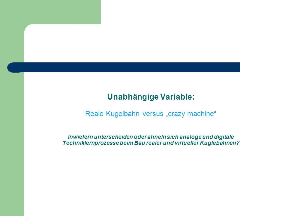 Unabhängige Variable: Reale Kugelbahn versus crazy machine Inwiefern unterscheiden oder ähneln sich analoge und digitale Techniklernprozesse beim Bau