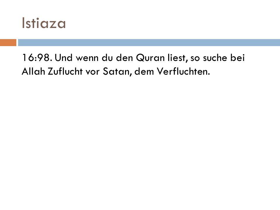 Istiaza 16:98. Und wenn du den Quran liest, so suche bei Allah Zuflucht vor Satan, dem Verfluchten.