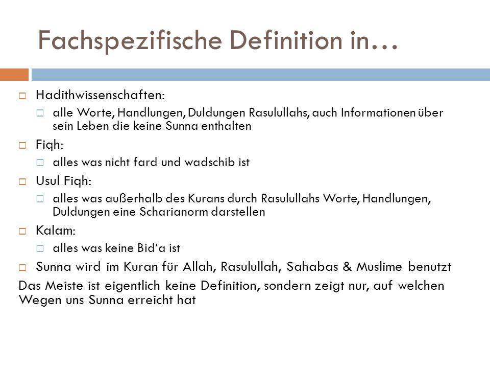 Fachspezifische Definition in… Hadithwissenschaften: alle Worte, Handlungen, Duldungen Rasulullahs, auch Informationen über sein Leben die keine Sunna