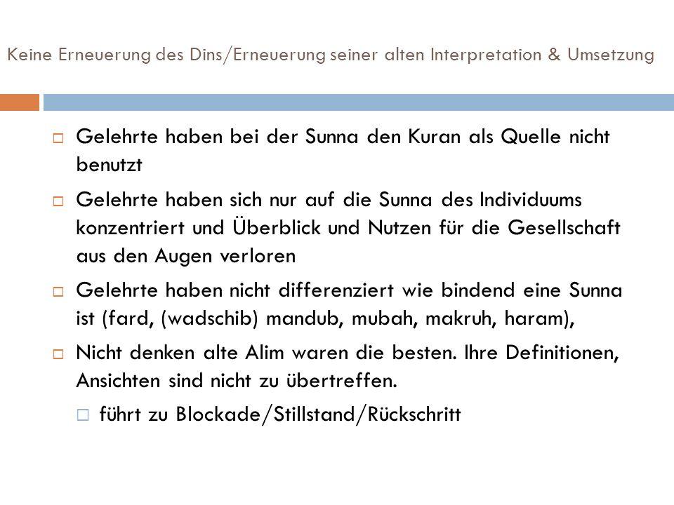 Keine Erneuerung des Dins/Erneuerung seiner alten Interpretation & Umsetzung Gelehrte haben bei der Sunna den Kuran als Quelle nicht benutzt Gelehrte