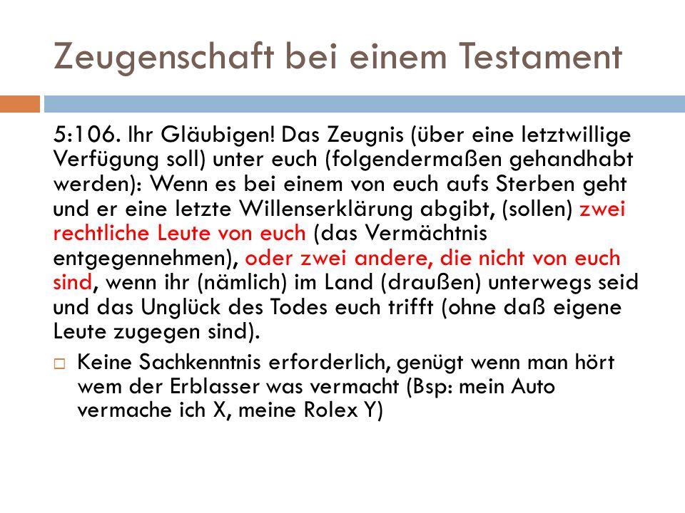 Zeugenschaft bei einem Testament 5:106. Ihr Gläubigen! Das Zeugnis (über eine letztwillige Verfügung soll) unter euch (folgendermaßen gehandhabt werde