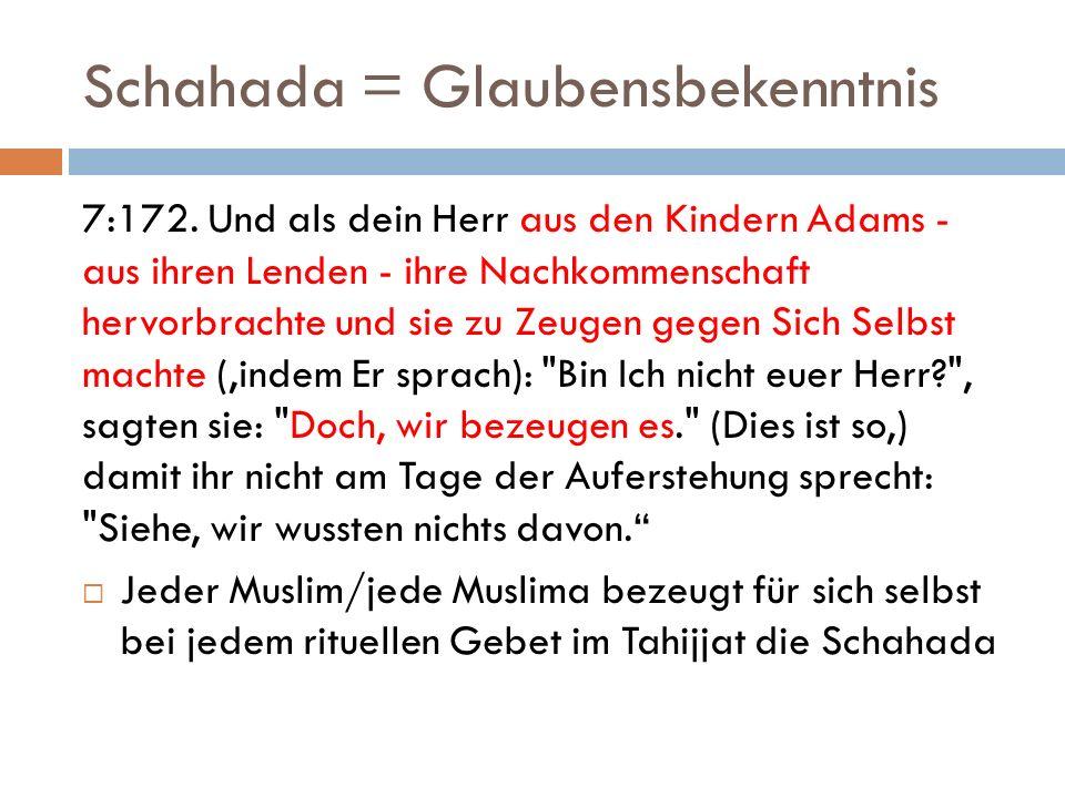Schahada = Glaubensbekenntnis 7:172. Und als dein Herr aus den Kindern Adams - aus ihren Lenden - ihre Nachkommenschaft hervorbrachte und sie zu Zeuge