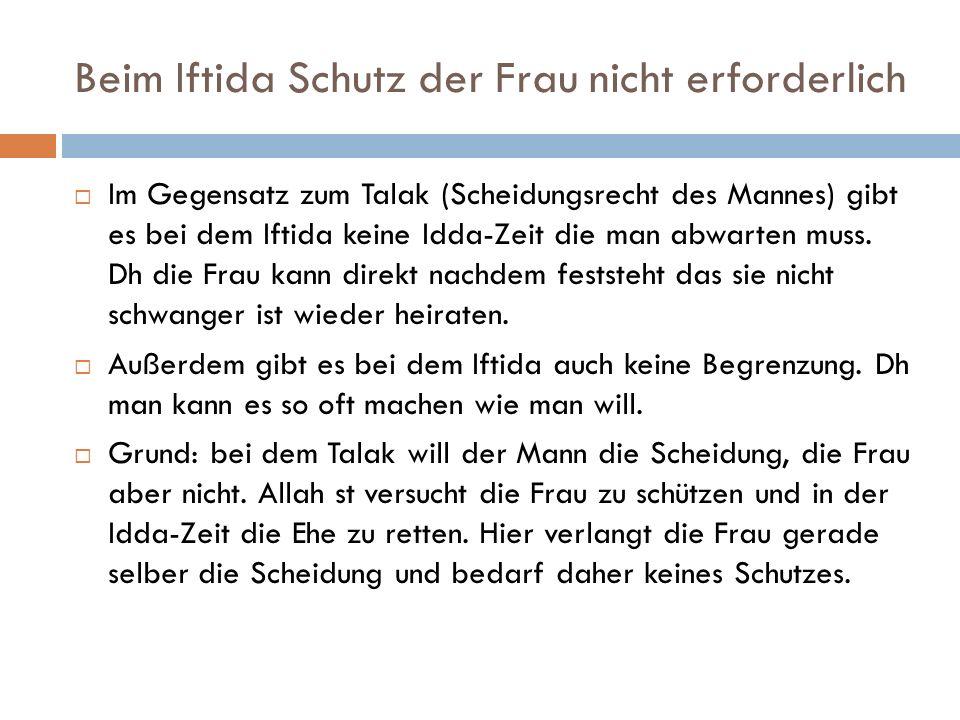 Beim Iftida Schutz der Frau nicht erforderlich Im Gegensatz zum Talak (Scheidungsrecht des Mannes) gibt es bei dem Iftida keine Idda-Zeit die man abwa