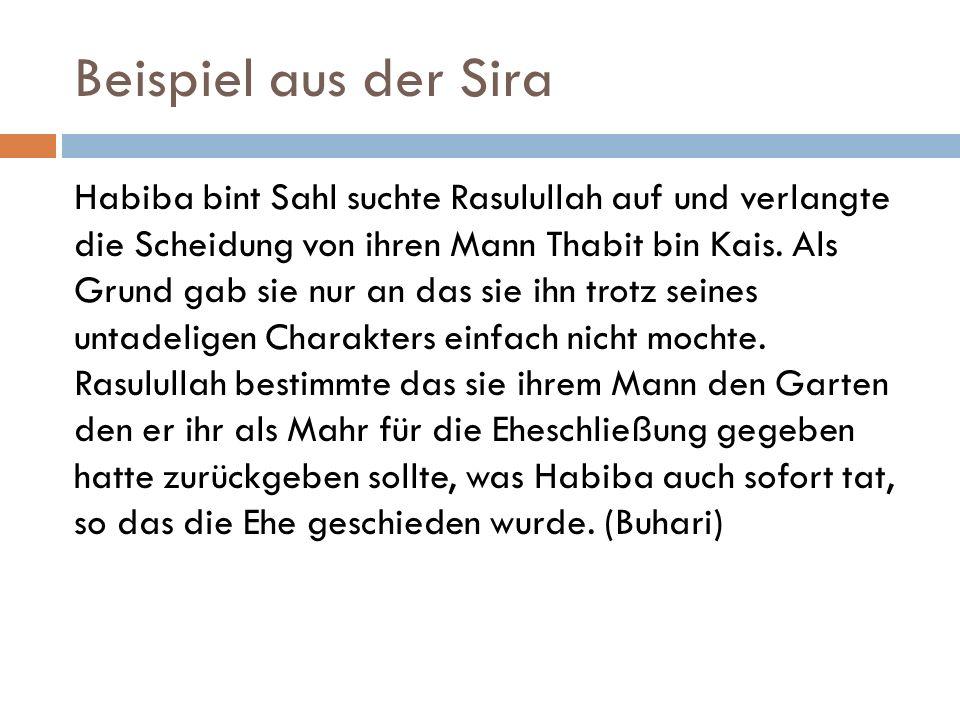 Beispiel aus der Sira Habiba bint Sahl suchte Rasulullah auf und verlangte die Scheidung von ihren Mann Thabit bin Kais. Als Grund gab sie nur an das