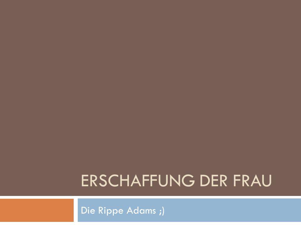 ERSCHAFFUNG DER FRAU Die Rippe Adams ;)