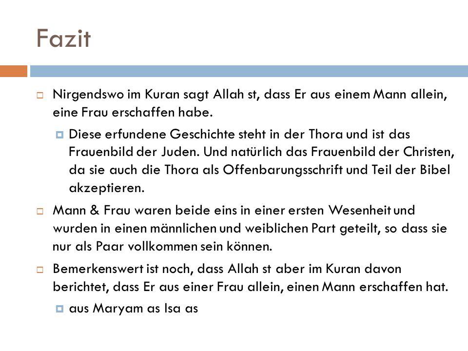 Fazit Nirgendswo im Kuran sagt Allah st, dass Er aus einem Mann allein, eine Frau erschaffen habe. Diese erfundene Geschichte steht in der Thora und i