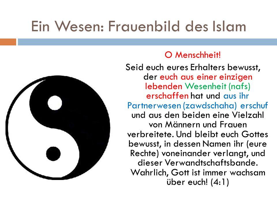 Ein Wesen: Frauenbild des Islam O Menschheit! Seid euch eures Erhalters bewusst, der euch aus einer einzigen lebenden Wesenheit (nafs) erschaffen hat