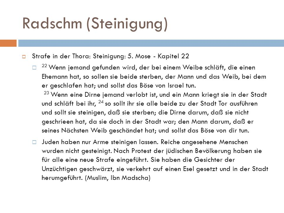 Radschm (Steinigung) Strafe in der Thora: Steinigung: 5. Mose - Kapitel 22 22 Wenn jemand gefunden wird, der bei einem Weibe schläft, die einen Eheman