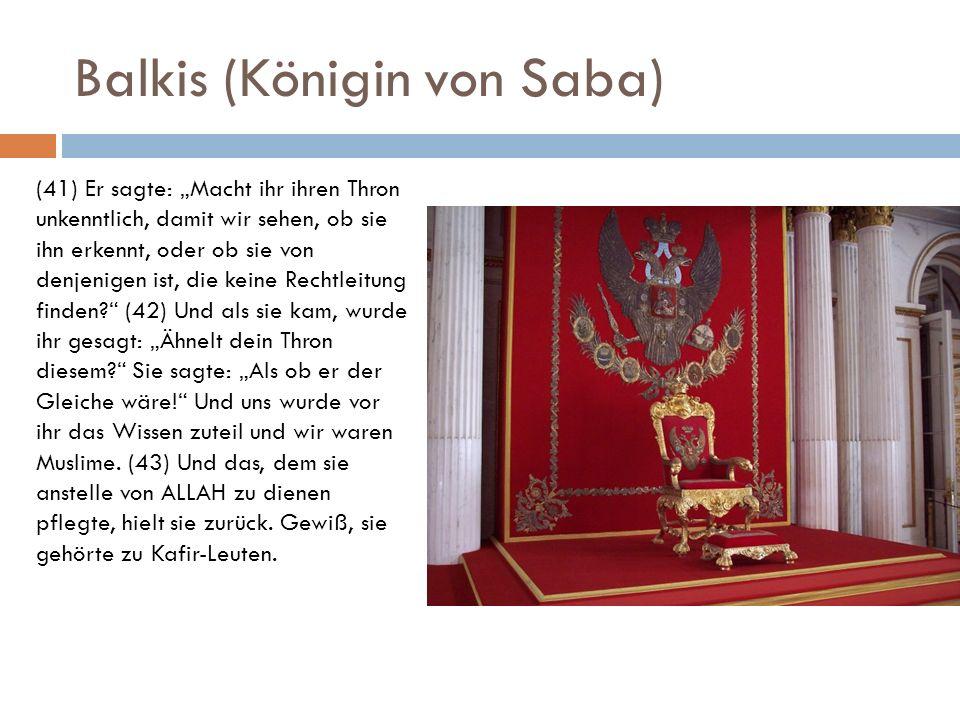 Balkis (Königin von Saba) (41) Er sagte: Macht ihr ihren Thron unkenntlich, damit wir sehen, ob sie ihn erkennt, oder ob sie von denjenigen ist, die k