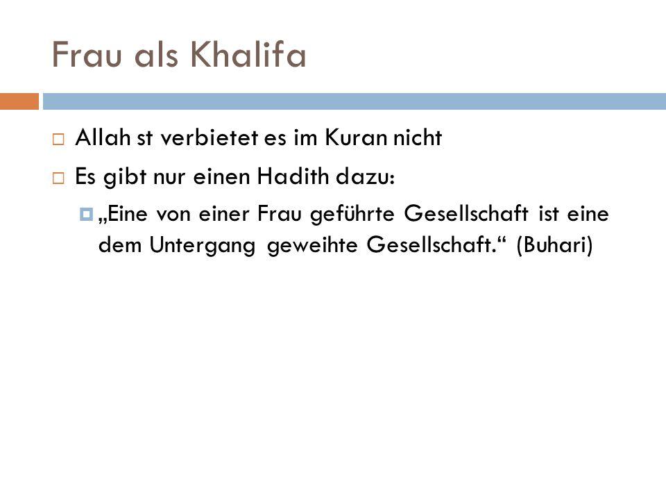 Frau als Khalifa Allah st verbietet es im Kuran nicht Es gibt nur einen Hadith dazu: Eine von einer Frau geführte Gesellschaft ist eine dem Untergang