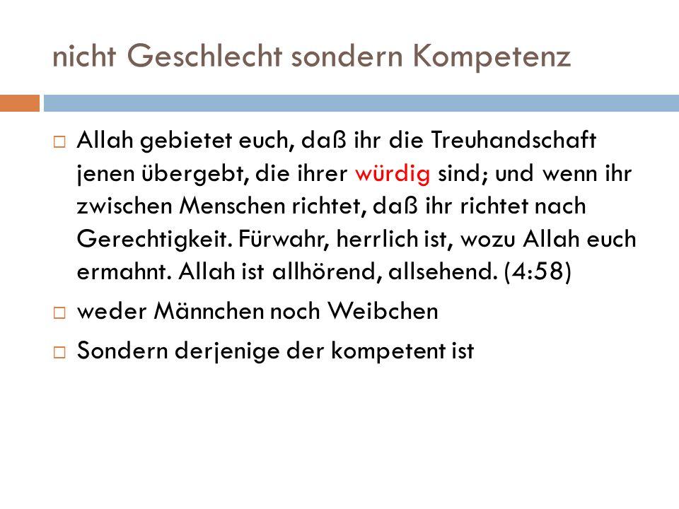 nicht Geschlecht sondern Kompetenz Allah gebietet euch, daß ihr die Treuhandschaft jenen übergebt, die ihrer würdig sind; und wenn ihr zwischen Mensch