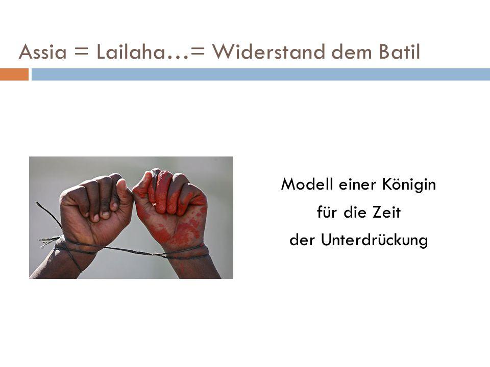 Assia = Lailaha…= Widerstand dem Batil Modell einer Königin für die Zeit der Unterdrückung