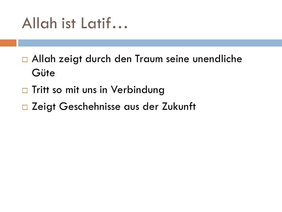 Allah ist Latif… Allah zeigt durch den Traum seine unendliche Güte Tritt so mit uns in Verbindung Zeigt Geschehnisse aus der Zukunft