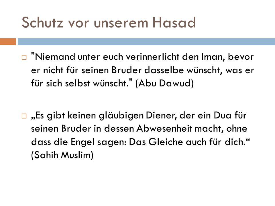 Schutz vor unserem Hasad Niemand unter euch verinnerlicht den Iman, bevor er nicht für seinen Bruder dasselbe wünscht, was er für sich selbst wünscht. (Abu Dawud) Es gibt keinen gläubigen Diener, der ein Dua für seinen Bruder in dessen Abwesenheit macht, ohne dass die Engel sagen: Das Gleiche auch für dich.
