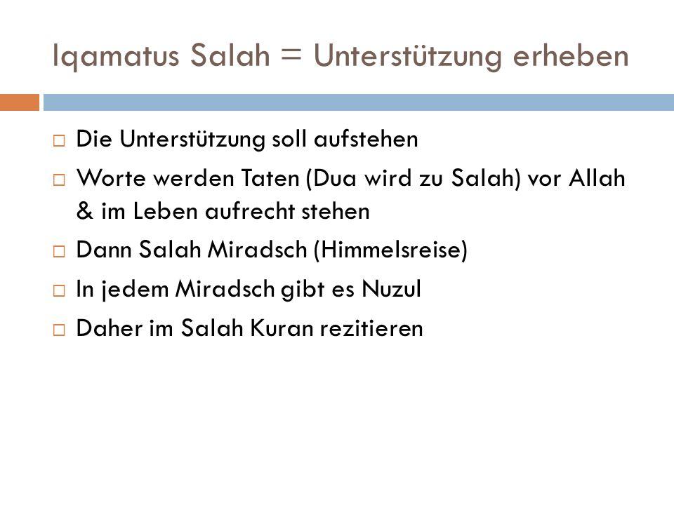Iqamatus Salah = Unterstützung erheben Die Unterstützung soll aufstehen Worte werden Taten (Dua wird zu Salah) vor Allah & im Leben aufrecht stehen Da