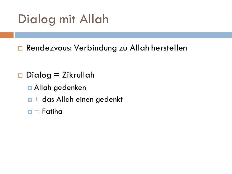 Dialog mit Allah Rendezvous: Verbindung zu Allah herstellen Dialog = Zikrullah Allah gedenken + das Allah einen gedenkt = Fatiha