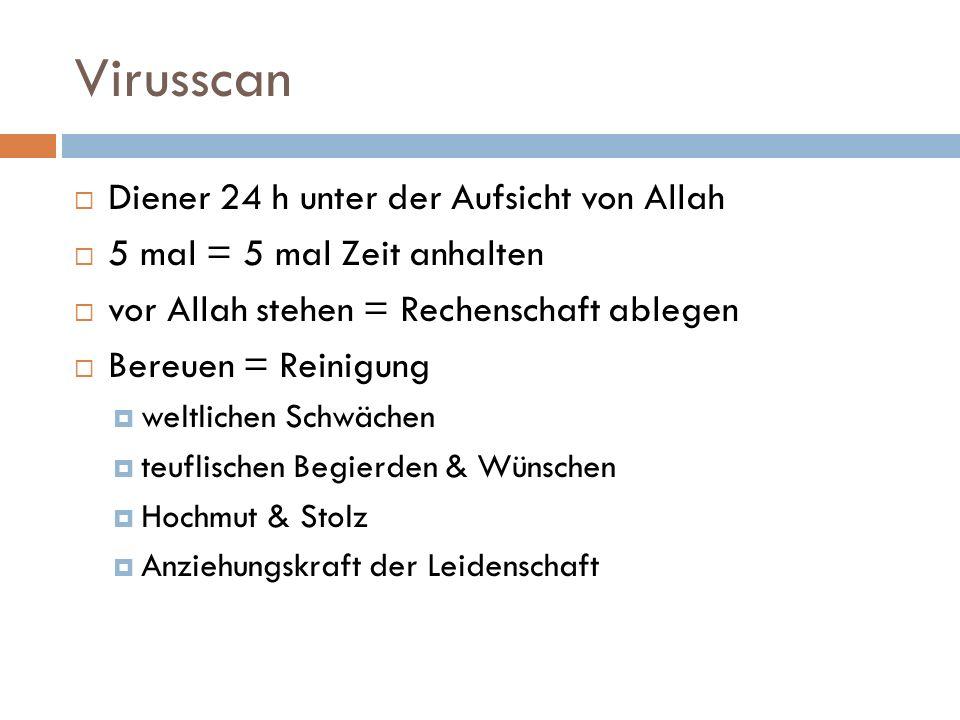 Virusscan Diener 24 h unter der Aufsicht von Allah 5 mal = 5 mal Zeit anhalten vor Allah stehen = Rechenschaft ablegen Bereuen = Reinigung weltlichen