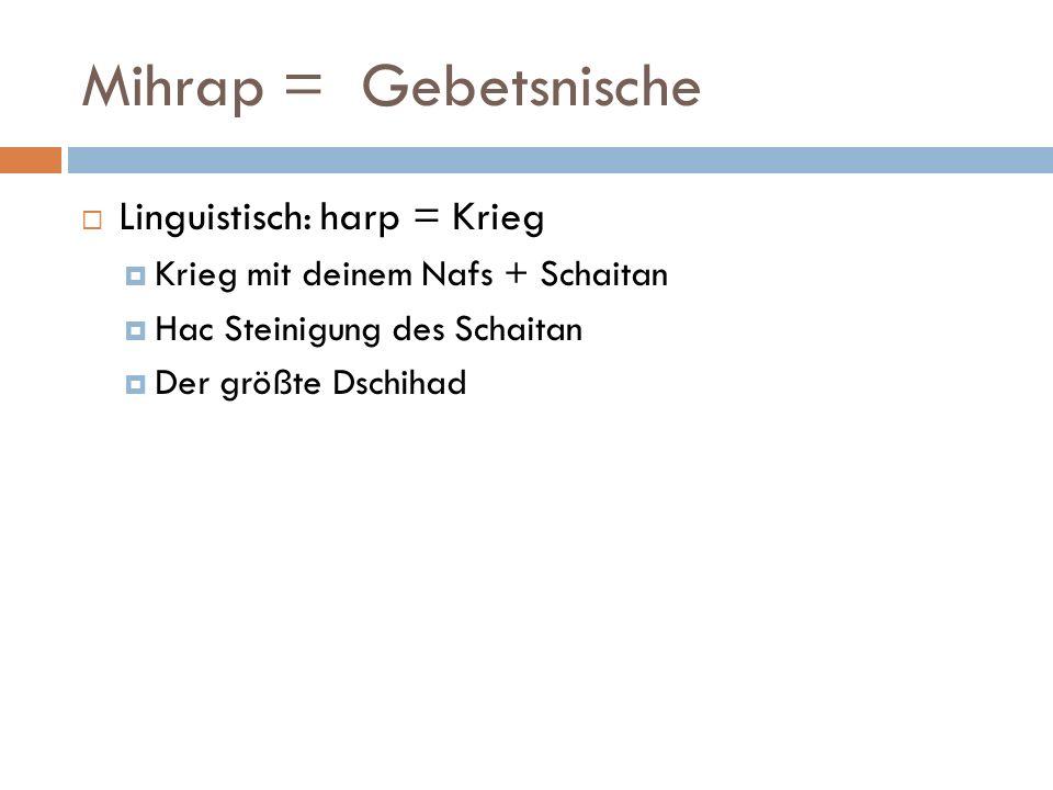 Mihrap = Gebetsnische Linguistisch: harp = Krieg Krieg mit deinem Nafs + Schaitan Hac Steinigung des Schaitan Der größte Dschihad
