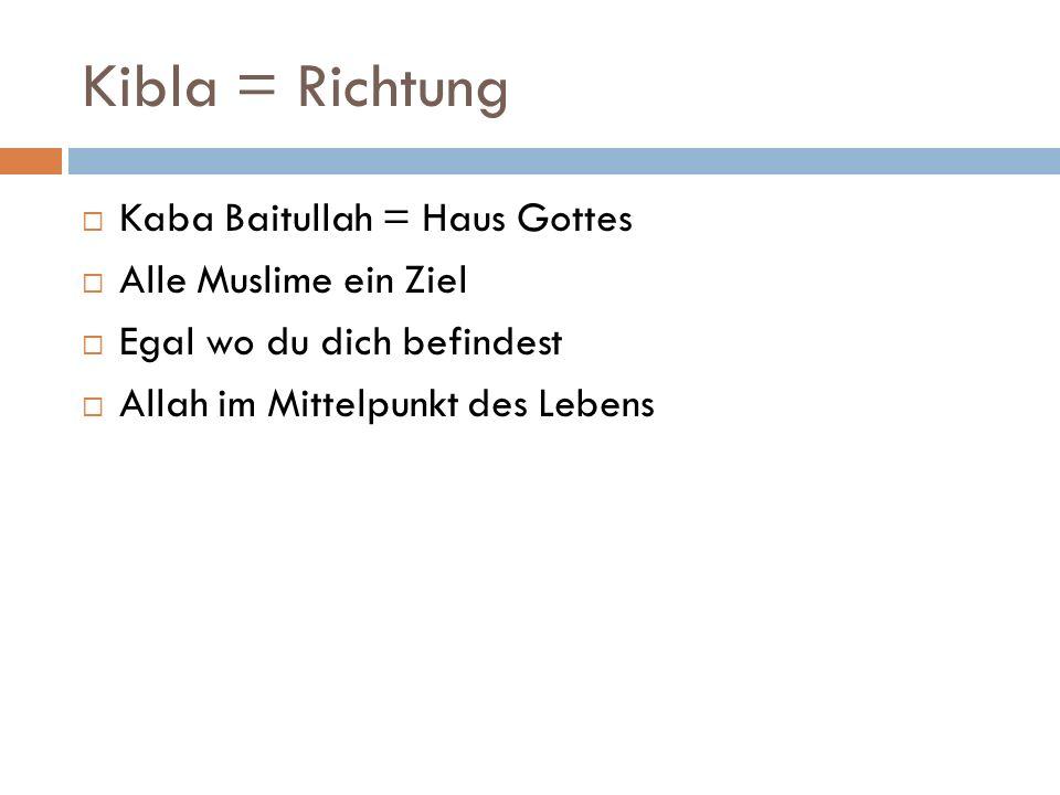 Kibla = Richtung Kaba Baitullah = Haus Gottes Alle Muslime ein Ziel Egal wo du dich befindest Allah im Mittelpunkt des Lebens