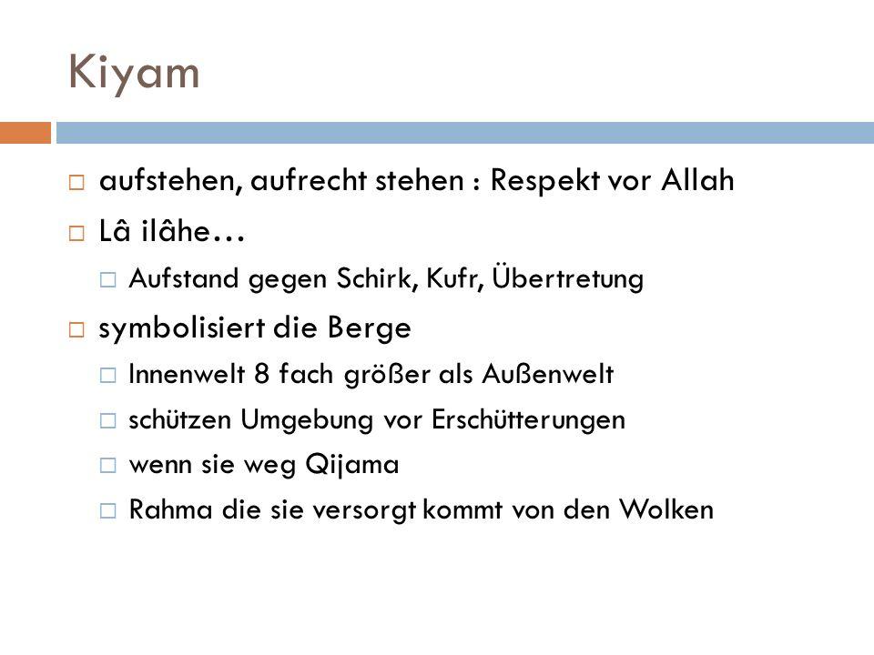Kiyam aufstehen, aufrecht stehen : Respekt vor Allah Lâ ilâhe… Aufstand gegen Schirk, Kufr, Übertretung symbolisiert die Berge Innenwelt 8 fach größer
