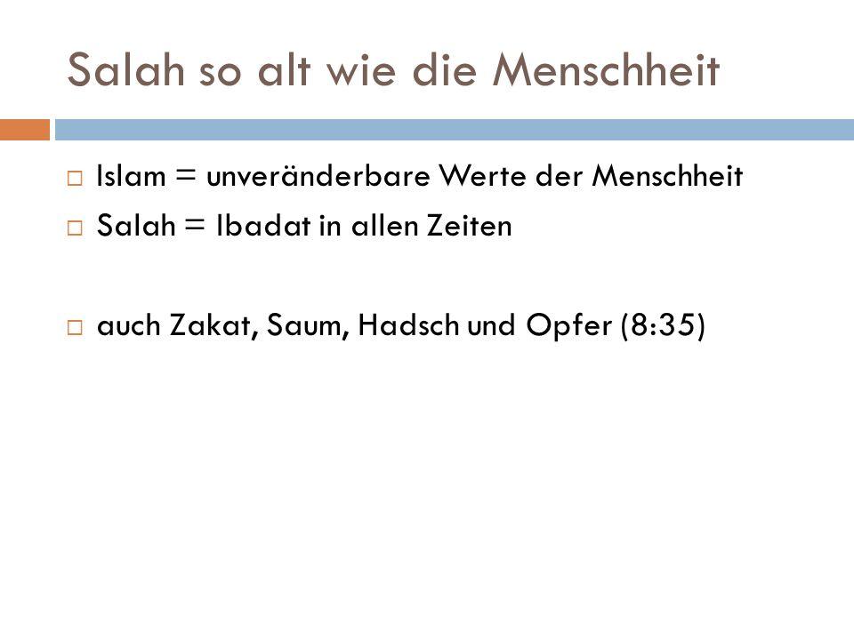 Salah so alt wie die Menschheit Islam = unveränderbare Werte der Menschheit Salah = Ibadat in allen Zeiten auch Zakat, Saum, Hadsch und Opfer (8:35)