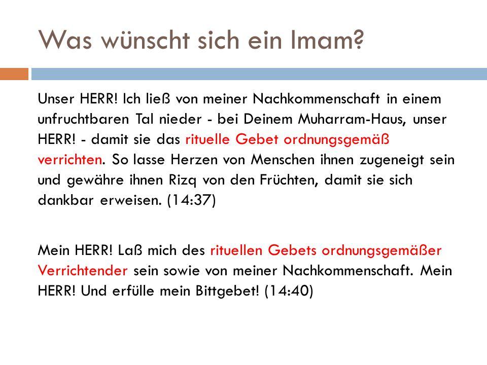 Was wünscht sich ein Imam? Unser HERR! Ich ließ von meiner Nachkommenschaft in einem unfruchtbaren Tal nieder - bei Deinem Muharram-Haus, unser HERR!