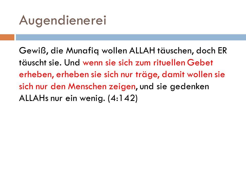 Augendienerei Gewiß, die Munafiq wollen ALLAH täuschen, doch ER täuscht sie. Und wenn sie sich zum rituellen Gebet erheben, erheben sie sich nur träge