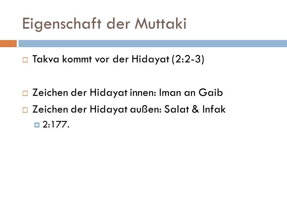Eigenschaft der Muttaki Takva kommt vor der Hidayat (2:2-3) Zeichen der Hidayat innen: Iman an Gaib Zeichen der Hidayat außen: Salat & Infak 2:177.