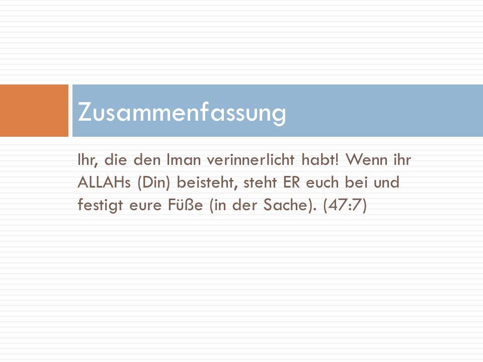 Ihr, die den Iman verinnerlicht habt! Wenn ihr ALLAHs (Din) beisteht, steht ER euch bei und festigt eure Füße (in der Sache). (47:7) Zusammenfassung