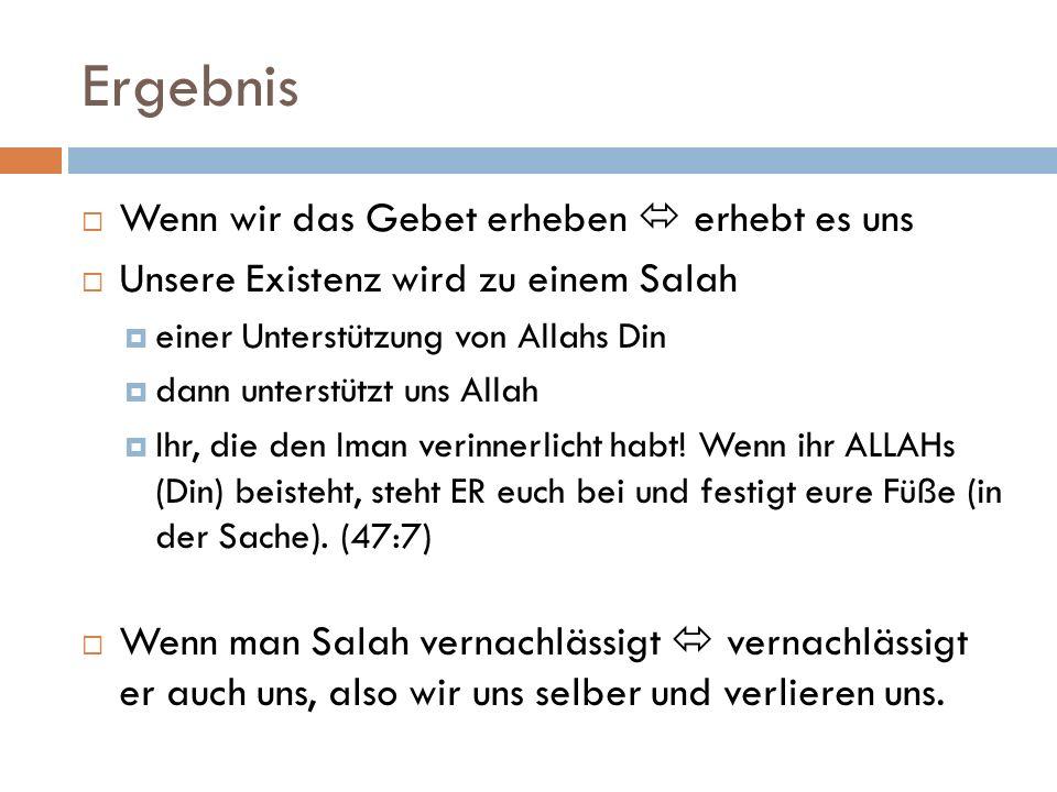 Ergebnis Wenn wir das Gebet erheben erhebt es uns Unsere Existenz wird zu einem Salah einer Unterstützung von Allahs Din dann unterstützt uns Allah Ih