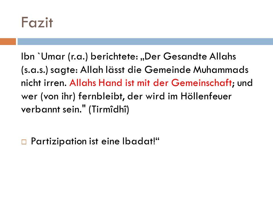 Fazit Ibn `Umar (r.a.) berichtete: Der Gesandte Allahs (s.a.s.) sagte: Allah lässt die Gemeinde Muhammads nicht irren. Allahs Hand ist mit der Gemeins