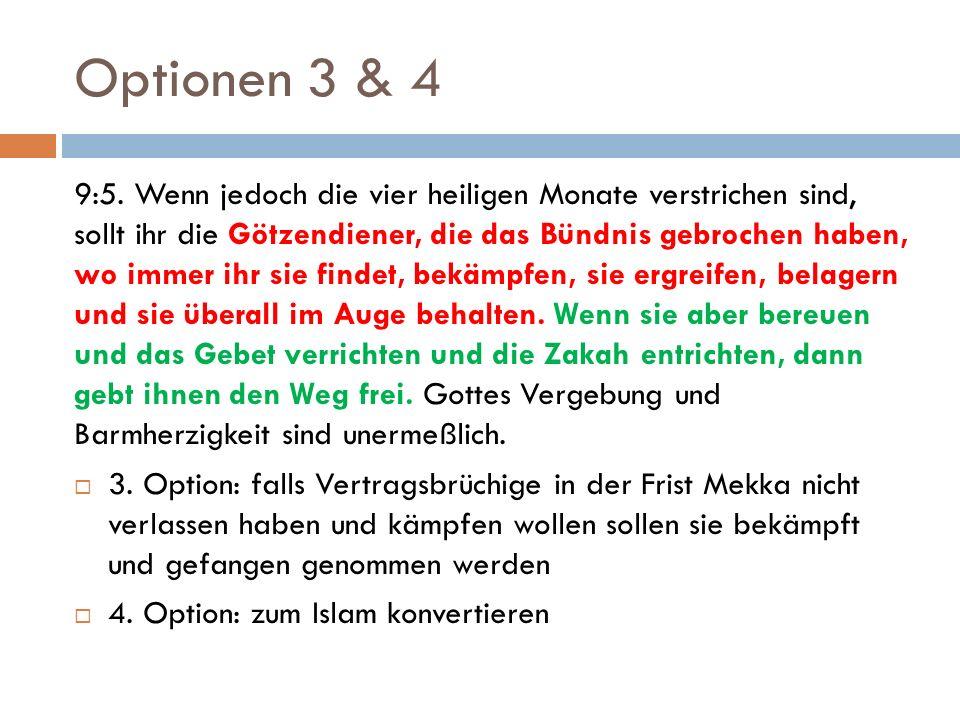 Optionen 3 & 4 9:5. Wenn jedoch die vier heiligen Monate verstrichen sind, sollt ihr die Götzendiener, die das Bündnis gebrochen haben, wo immer ihr s