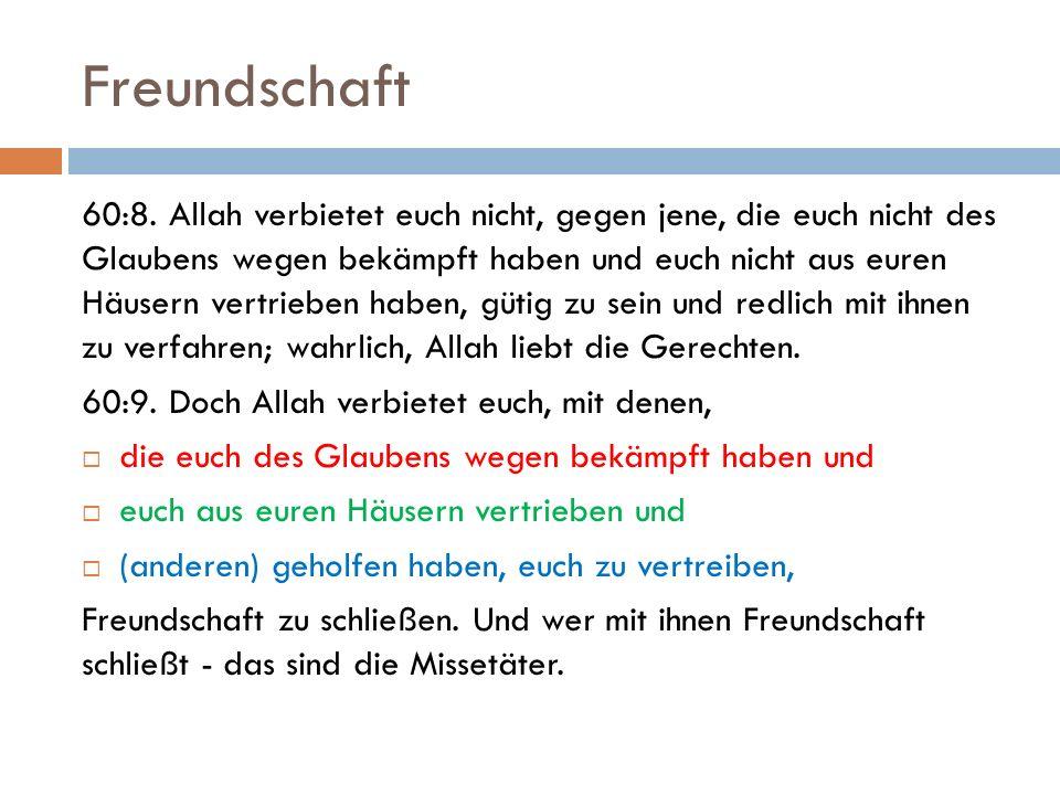 Freundschaft 60:8. Allah verbietet euch nicht, gegen jene, die euch nicht des Glaubens wegen bekämpft haben und euch nicht aus euren Häusern vertriebe