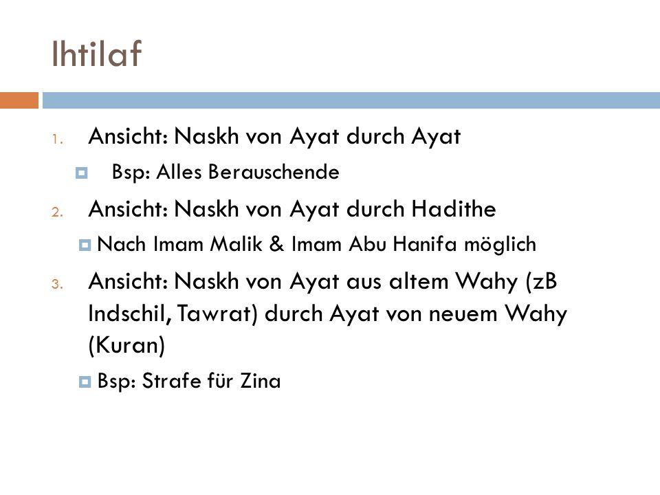 Ihtilaf 1. Ansicht: Naskh von Ayat durch Ayat Bsp: Alles Berauschende 2. Ansicht: Naskh von Ayat durch Hadithe Nach Imam Malik & Imam Abu Hanifa mögli