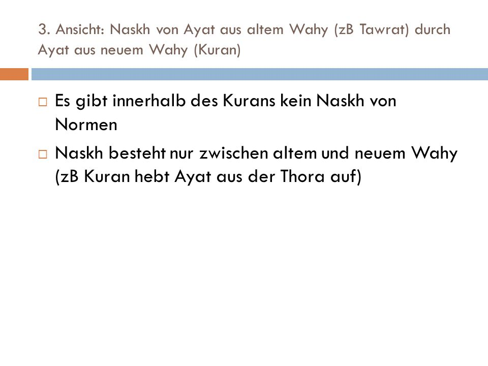 3. Ansicht: Naskh von Ayat aus altem Wahy (zB Tawrat) durch Ayat aus neuem Wahy (Kuran) Es gibt innerhalb des Kurans kein Naskh von Normen Naskh beste