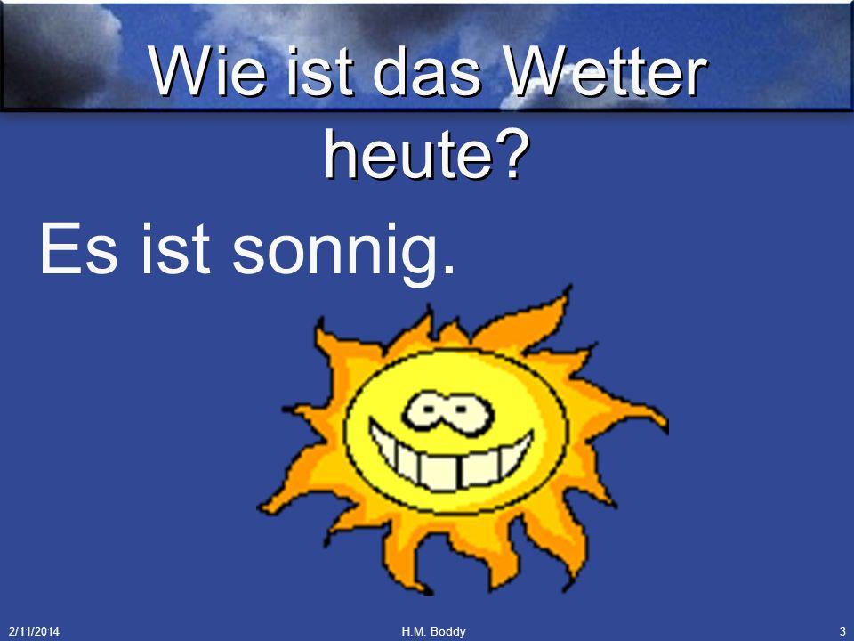 2/11/2014H.M. Boddy3 Wie ist das Wetter heute? Es ist sonnig.