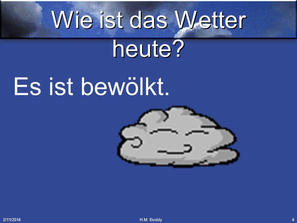 2/11/2014H.M. Boddy4 Wie ist das Wetter heute? Es ist bewölkt.