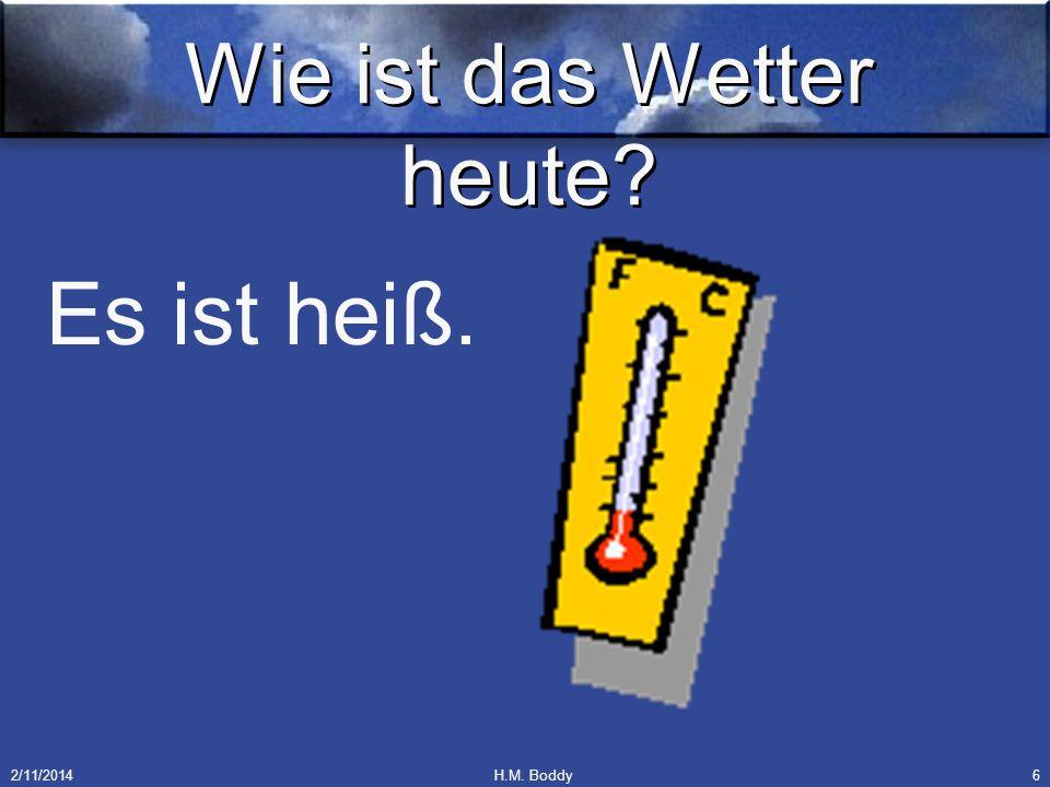 2/11/2014H.M. Boddy6 Wie ist das Wetter heute? Es ist heiß.
