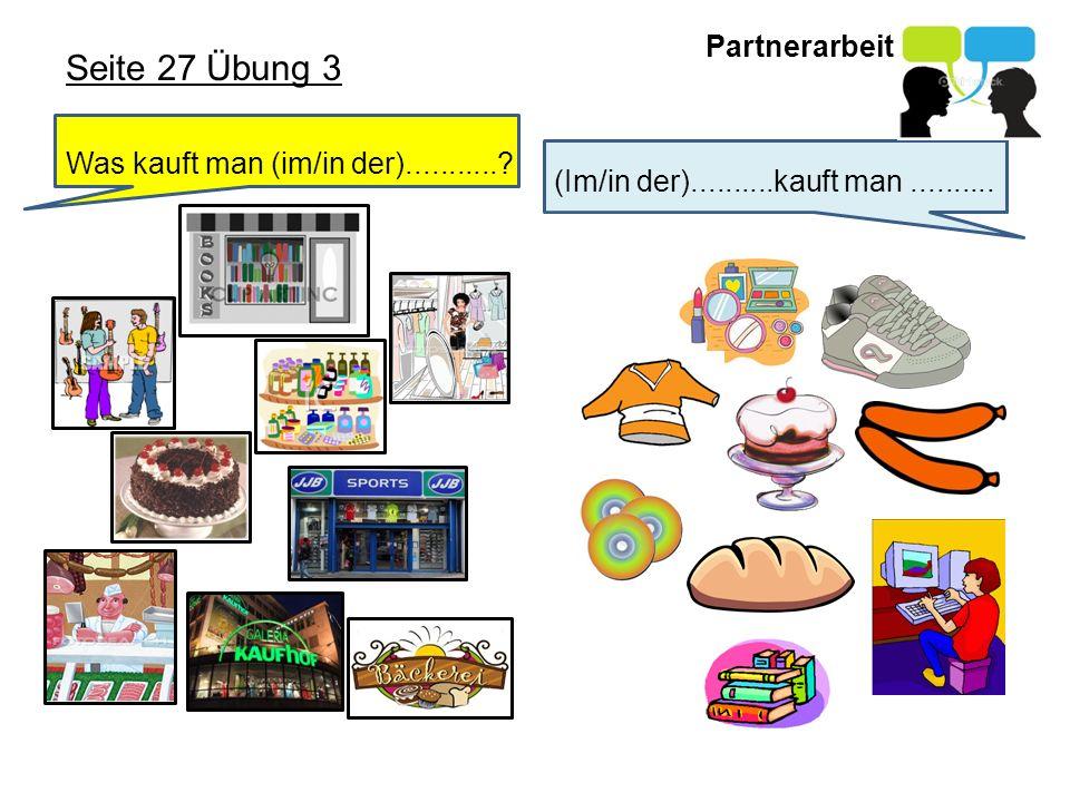 Partnerarbeit Seite 27 Übung 3 Was kauft man (im/in der)...........? (Im/in der)..........kauft man..........